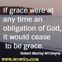 If grace were at any time an obligation of God, it would cease to be grace. Robert Murray M'Cheyne