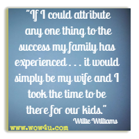 If I could attribute any one thing to the success my family has experienced . . . it would simply be my wife and I took the time to be there for our kids. Willie Williams