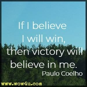 If I believe I will win, then victory will believe in me.  Paulo Coelho