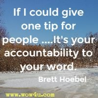 If I could give one tip for people ....It's your accountability to your word. Brett Hoebel