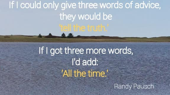 If I could only give three words of advice, they would be tell the truth.   If I got three more words, I'd add:  All the time. Randy Pausch