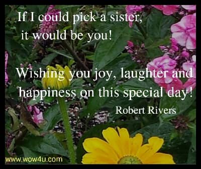 If I could pick a sister, it would be you! Wishing you joy, laughter and   happiness on this special day! Robert Rivers