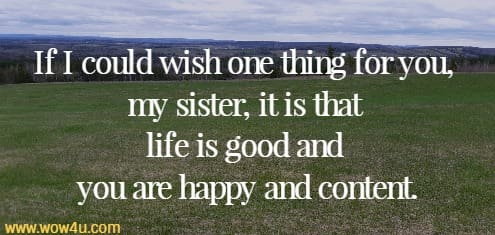 If I could wish one thing for you, my sister, it is that life is good and  you are happy and content.