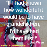 If I had known how wonderful it would be to have grandchildren, I'd have had them first. Lois Wyse