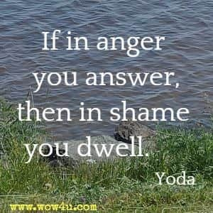 If in anger you answer, then in shame you dwell.     Yoda