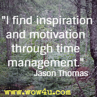 I find inspiration and motivation through time management. Jason Thomas