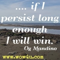 .... if I persist long enough I will win. Og Mandino