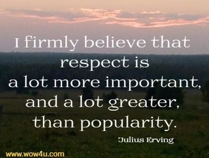 I firmly believe that respect is a lot more important, and a lot greater, than popularity.  Julius Erving