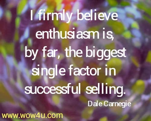 I firmly believe enthusiasm is, by far, the biggest single factor in successful selling.   Dale Carnegie