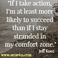 If I take action, I'm at least more likely to succeed than if I stay stranded in my comfort zone. Jeff Kooz