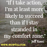 If I take action, I�m at least more likely to succeed than if I stay stranded in my comfort zone. Jeff Kooz