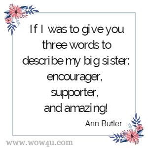 If I was to give you three words to describe my big sister: encourager, supporter, and amazing! Ann Butler