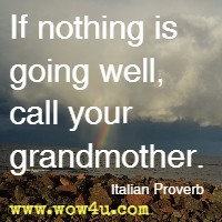 If nothing is going well, call your grandmother. Italian Proverb