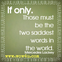 If only. Those must be the two saddest words in the world. Mercedes Lackey