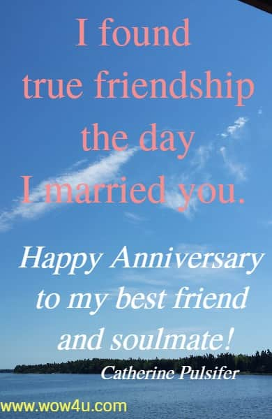 I found true friendship the day I married you.   Happy Anniversary to my best friend and soulmate!  Catherine Pulsifer