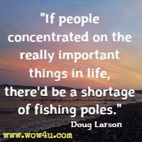 If people concentrated on the really important things in life, there'd be a shortage of fishing poles. Doug Larson