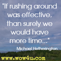 If rushing around was effective, than surely we would have more time... Michael Hetherington