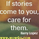 If stories come to you, care for them. Barry Lopez