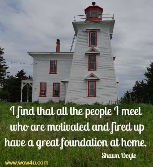 I find that all the people I meet who are motivated and fired up  have a great foundation at home.  Shawn Doyle