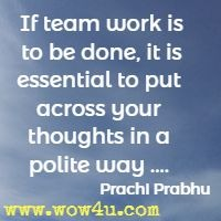 If team work is to be done, it is essential to put across your thoughts in a polite way .... Prachi Prabhu