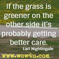 If the grass is greener on the other side it's probably getting better care. Earl Nightingale