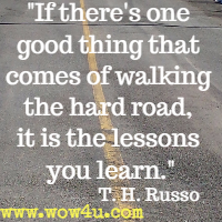 If there's one good thing that comes of walking the hard road, it is the lessons you learn. T. H. Russo
