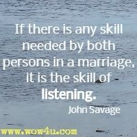 If there is any skill needed by both persons in a marriage, it is the skill of listening. John Savage