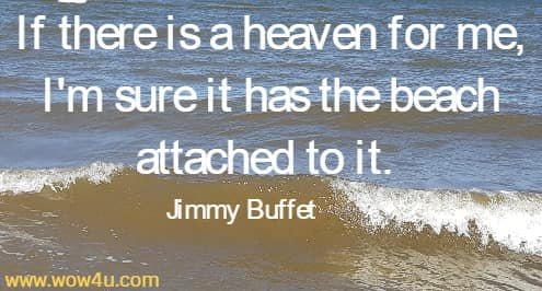 If there is a heaven for me, I'm sure it has the beach attached to it. Jimmy Buffet