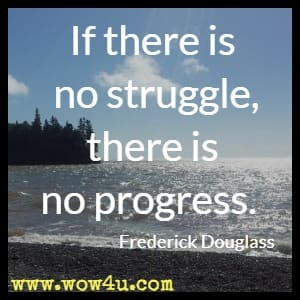 If there is no struggle, there is no progress. Frederick Douglass