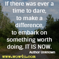 If there was ever a time to dare, to make a difference, to embark on something worth doing, IT IS NOW. Author Unknown