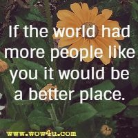 If the world had more people like you it would be a better place.