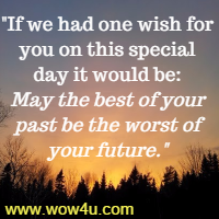 If we had one wish for you on this special day it would be: May the best of your past be the worst of your future.