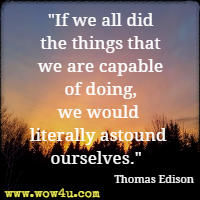 If we all did the things that we are capable of doing, we would literally astound ourselves. Thomas Edison