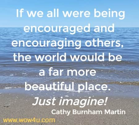 If we all were being encouraged and encouraging others, the world would be a far more beautiful place. Just imagine! Cathy Burnham Martin