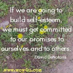 If we are going to build self-esteem, we must get committed to our promises to ourselves and to others. David DeNotaris