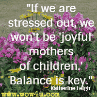 If we are stressed out, we won't be 'joyful mothers of children.' Balance is key. Katherine Leigh