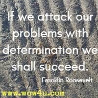 If we attack our problems with determination we shall succeed. Franklin Roosevelt