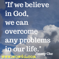 If we believe in God, we can overcome any problems in our life. Jimmy Che