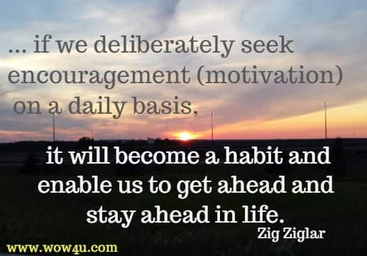 ... if we deliberately seek encouragement (motivation)  on a daily basis, it will become a habit and enable us to get ahead and stay ahead in life. Zig Ziglar