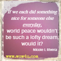 If we each did something nice for someone else everyday, world peace wouldn't be such a lofty dream, would it? Nicole L Rivera