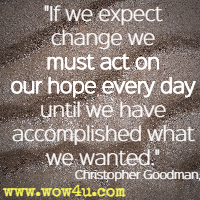 If we expect change we must act on our hope every day until we have accomplished what we wanted. Christopher Goodman