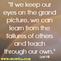 If we keep our eyes on the grand picture, we can learn from the failures of others and teach through our own. Lori Hil
