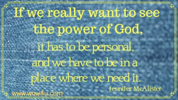 If we really want to see the power of God, it has to be personal, and we have to be in a place where we need it. Jennifer McAlister