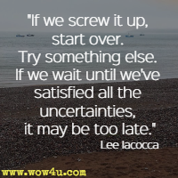 If we screw it up, start over. Try something else. If we wait until we've satisfied all the uncertainties, it may be too late. Lee Iacocca