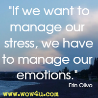 If we want to manage our stress, we have to manage our emotions. Erin Olivo