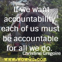 If we want accountability, each of us must be accountable for all we do.  Christine Gregoire