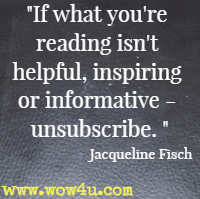 If what you're reading isn't helpful, inspiring or informative <br> unsubscribe. Jacqueline Fisch