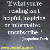 If what you're reading isn't helpful, inspiring or informative - unsubscribe. Jacqueline Fisch