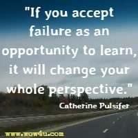 If you accept failure as an opportunity to learn, it will change your whole perspective. Catherine Pulsifer