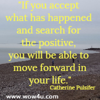 If you accept what has happened and search for the positive, you will be able to move forward in your life. Catherine Pulsifer
